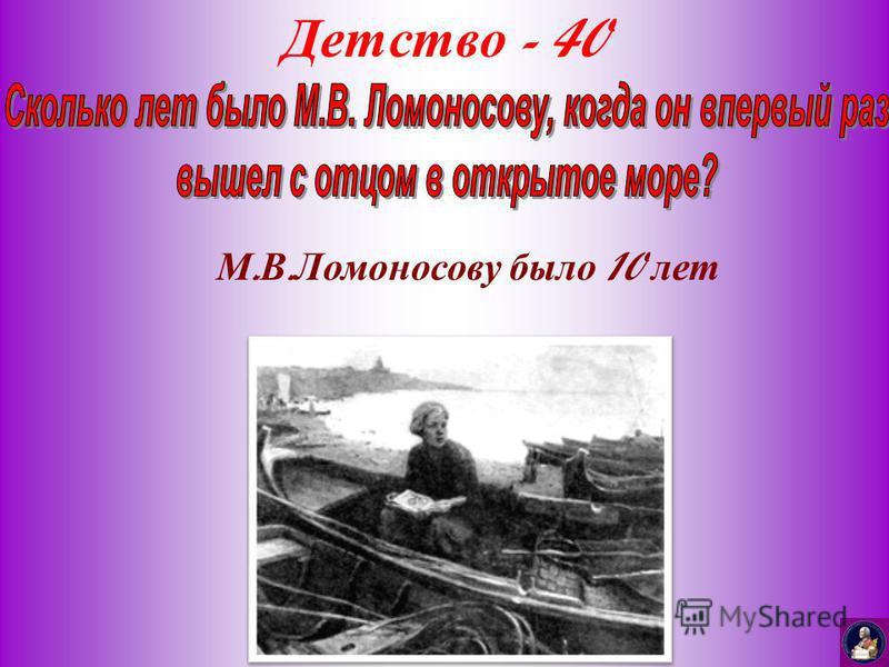 Детство - 40 М. В. Ломоносову было 10 лет