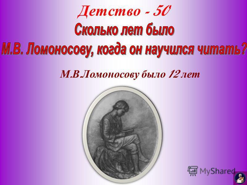 Детство - 50 М. В. Ломоносову было 12 лет