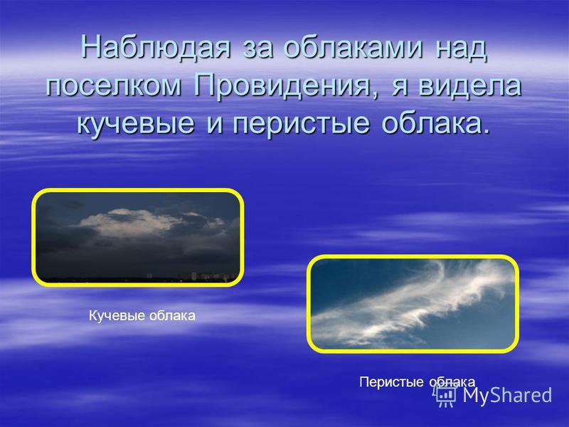 Наблюдая за облаками над поселком Провидения, я видела кучевые и перистые облака. Кучевые облака Перистые облака