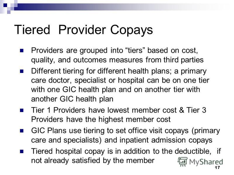 17 Tiered Provider Copays Providers are grouped into tiers based on cost, quality, and outcomes measures from third parties Different tiering for different health plans; a primary care doctor, specialist or hospital can be on one tier with one GIC he