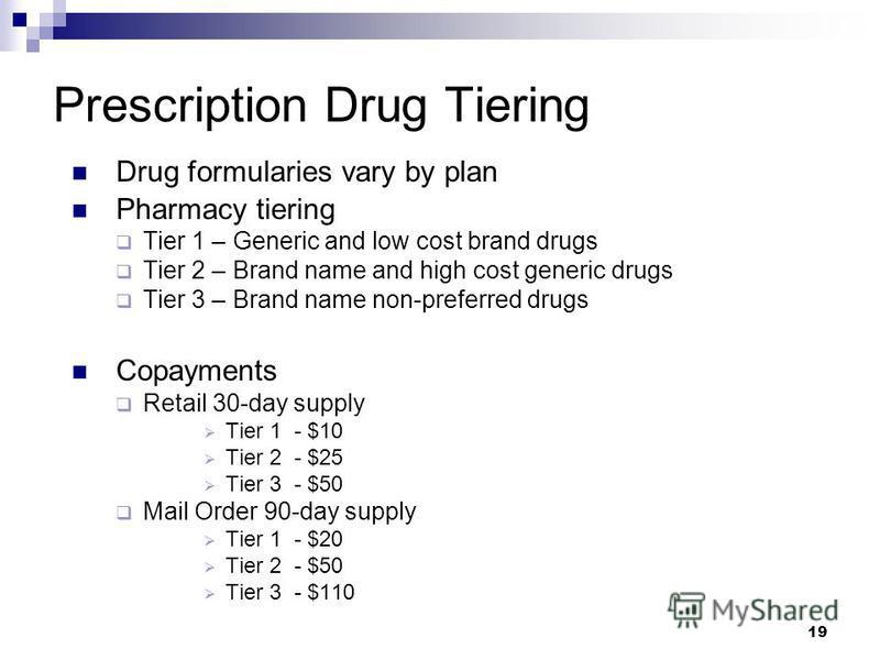 19 Prescription Drug Tiering Drug formularies vary by plan Pharmacy tiering Tier 1 – Generic and low cost brand drugs Tier 2 – Brand name and high cost generic drugs Tier 3 – Brand name non-preferred drugs Copayments Retail 30-day supply Tier 1 - $10