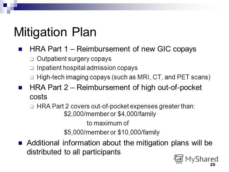 25 Mitigation Plan HRA Part 1 – Reimbursement of new GIC copays Outpatient surgery copays Inpatient hospital admission copays High-tech imaging copays (such as MRI, CT, and PET scans) HRA Part 2 – Reimbursement of high out-of-pocket costs HRA Part 2