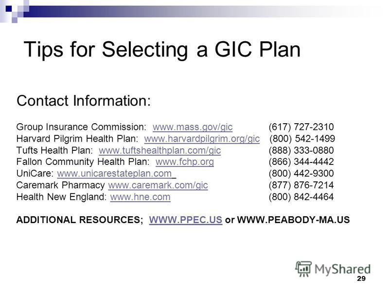 Tips for Selecting a GIC Plan Contact Information: Group Insurance Commission: www.mass.gov/gic (617) 727-2310www.mass.gov/gic Harvard Pilgrim Health Plan: www.harvardpilgrim.org/gic (800) 542-1499www.harvardpilgrim.org/gic Tufts Health Plan: www.tuf