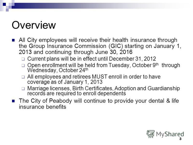 3 Overview All City employees will receive their health insurance through the Group Insurance Commission (GIC) starting on January 1, 2013 and continuing through June 30, 2016 Current plans will be in effect until December 31, 2012 Open enrollment wi