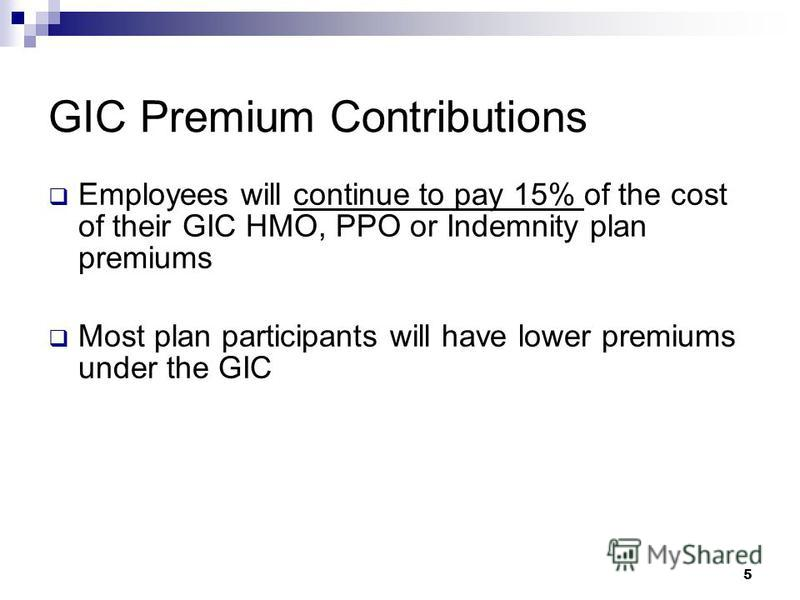5 GIC Premium Contributions Employees will continue to pay 15% of the cost of their GIC HMO, PPO or Indemnity plan premiums Most plan participants will have lower premiums under the GIC