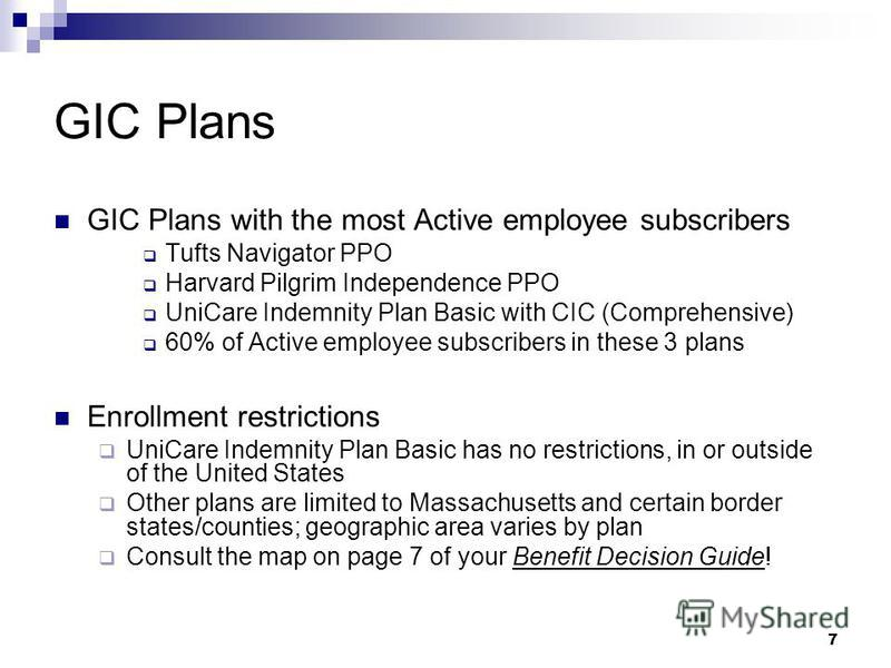 7 GIC Plans GIC Plans with the most Active employee subscribers Tufts Navigator PPO Harvard Pilgrim Independence PPO UniCare Indemnity Plan Basic with CIC (Comprehensive) 60% of Active employee subscribers in these 3 plans Enrollment restrictions Uni