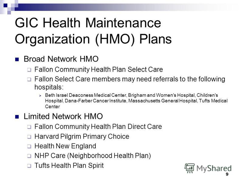GIC Health Maintenance Organization (HMO) Plans Broad Network HMO Fallon Community Health Plan Select Care Fallon Select Care members may need referrals to the following hospitals: Beth Israel Deaconess Medical Center, Brigham and Women's Hospital, C