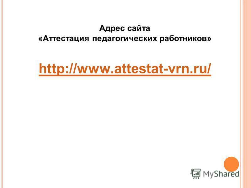Адрес сайта «Аттестация педагогических работников» http://www.attestat-vrn.ru/