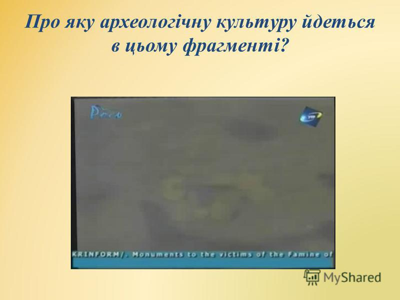 Про яку археологічну культуру йдеться в цьому фрагменті?
