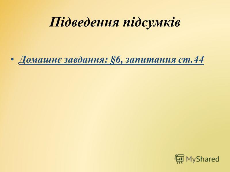 Підведення підсумків Домашнє завдання: §6, запитання ст.44