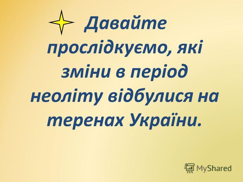 Давайте прослідкуємо, які зміни в період неоліту відбулися на теренах України.