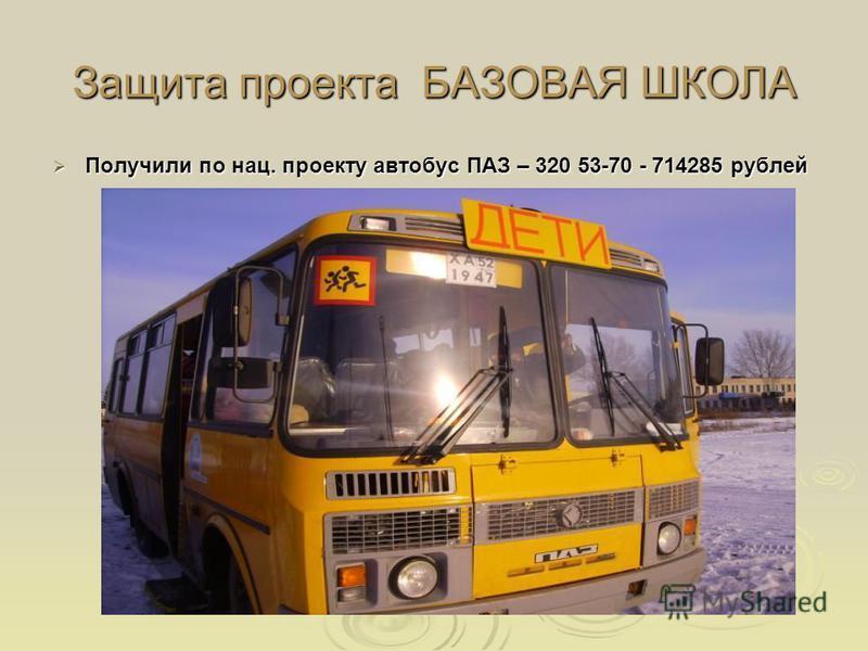 Защита проекта БАЗОВАЯ ШКОЛА Получили по нац. проекту автобус ПАЗ – 320 53-70 - 714285 рублей Получили по нац. проекту автобус ПАЗ – 320 53-70 - 714285 рублей