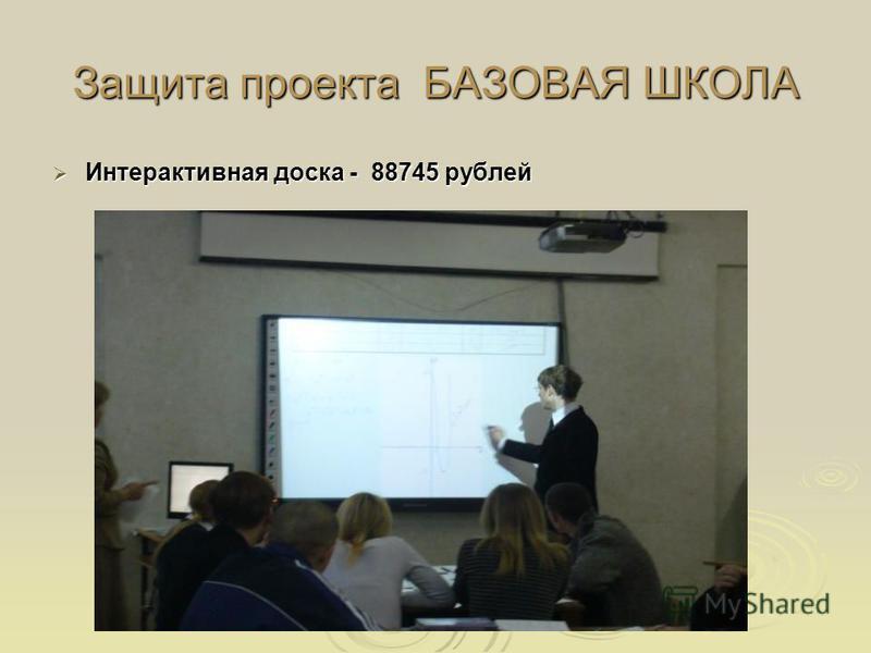 Защита проекта БАЗОВАЯ ШКОЛА Интерактивная доска - 88745 рублей Интерактивная доска - 88745 рублей