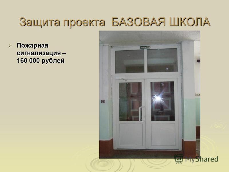 Защита проекта БАЗОВАЯ ШКОЛА Пожарная сигнализация – 160 000 рублей Пожарная сигнализация – 160 000 рублей