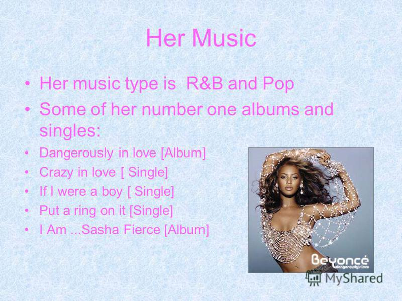 Her Music Her music type is R&B and Pop Some of her number one albums and singles: Dangerously in love [Album] Crazy in love [ Single] If I were a boy [ Single] Put a ring on it [Single] I Am...Sasha Fierce [Album]