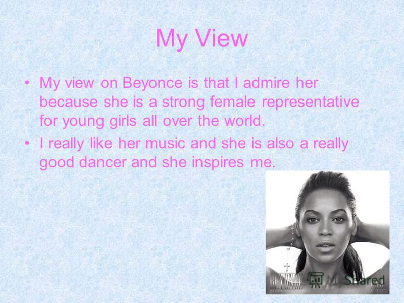 My View My view on Beyonce is that I admire her because she is a strong female representative for young girls all over the world. I really like her music and she is also a really good dancer and she inspires me.