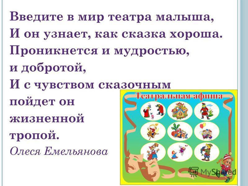 Введите в мир театра малыша, И он узнает, как сказка хороша. Проникнется и мудростью, и добротой, И с чувством сказочным пойдет он жизненной тропой. Олеся Емельянова