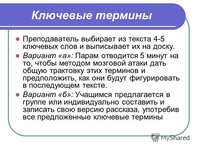 Ключевые термины Преподаватель выбирает из текста 4-5 ключевых слов и выписывает их на доску. Вариант «а»: Парам отводится 5 минут на то, чтобы методом мозговой атаки дать общую трактовку этих терминов и предположить, как они будут фигурировать в пос