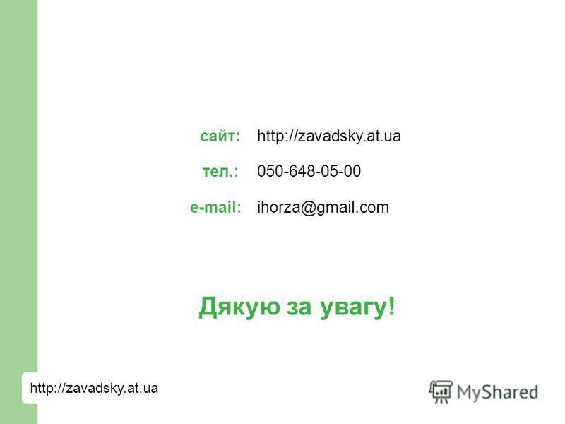 http://zavadsky.at.ua сайт: тел.: e-mail: http://zavadsky.at.ua 050-648-05-00 ihorza@gmail.com Дякую за увагу!