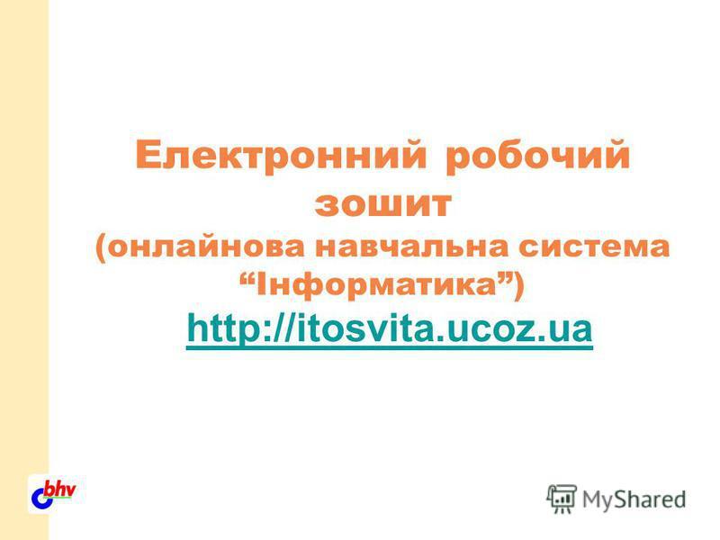 Електронний робочий зошит (онлайнова навчальна система Інформатика) http://itosvita.ucoz.ua http://itosvita.ucoz.ua