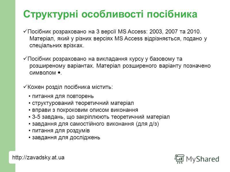 http://zavadsky.at.ua Структурні особливості посібника Посібник розраховано на 3 версії MS Access: 2003, 2007 та 2010. Матеріал, який у різних версіях MS Access відрізняється, подано у спеціальних врізках. Посібник розраховано на викладання курсу у б