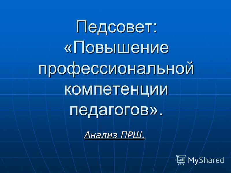 Педсовет: «Повышение профессиональной компетенции педагогов». Анализ ПРШ.