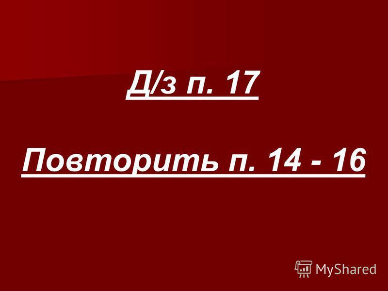 Д/з п. 17 Повторить п. 14 - 16