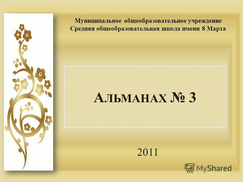 А ЛЬМАНАХ 3 2011 Муниципальное общеобразовательное учреждение Средняя общеобразовательная школа имени 8 Марта