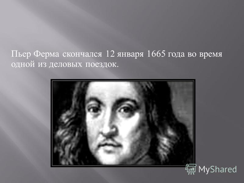Пьер Ферма скончался 12 января 1665 года во время одной из деловых поездок.
