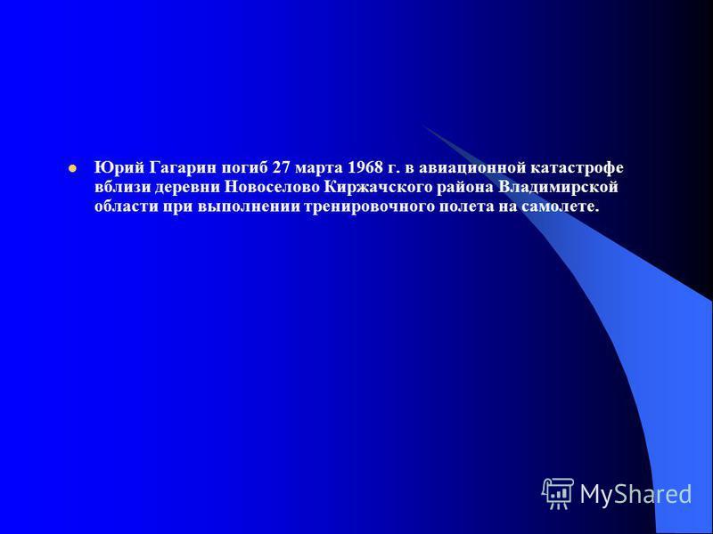 Юрий Гагарин погиб 27 марта 1968 г. в авиационной катастрофе вблизи деревни Новоселово Киржачского района Владимирской области при выполнении тренировочного полета на самолете.