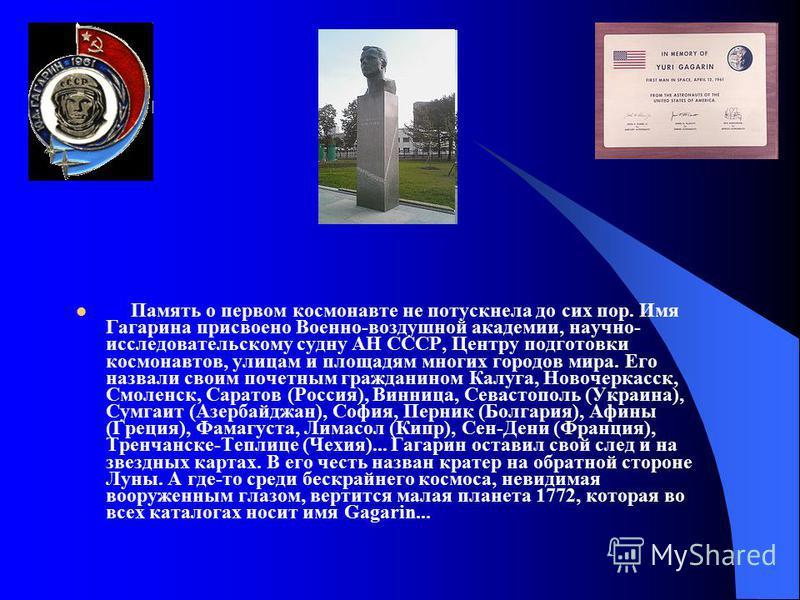 Память о первом космонавте не потускнела до сих пор. Имя Гагарина присвоено Военно-воздушной академии, научно- исследовательскому судну АН СССР, Центру подготовки космонавтов, улицам и площадям многих городов мира. Его назвали своим почетным граждани