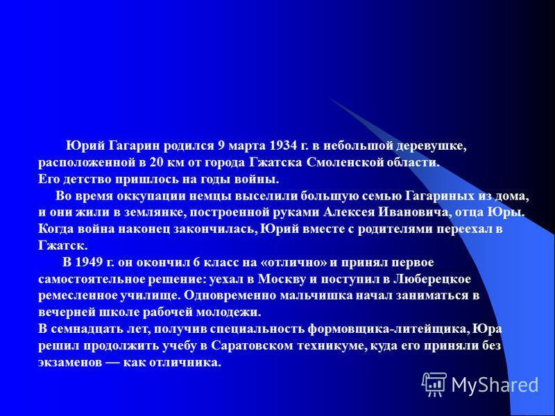 Юрий Гагарин родился 9 марта 1934 г. в небольшой деревушке, расположенной в 20 км от города Гжатска Смоленской области. Его детство пришлось на годы войны. Во время оккупации немцы выселили большую семью Гагариных из дома, и они жили в землянке, пост