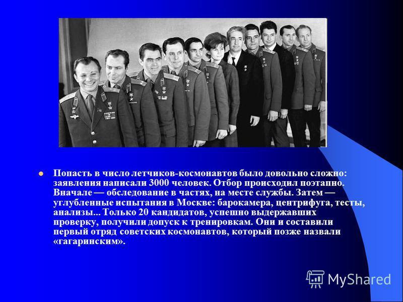 Попасть в число летчиков-космонавтов было довольно сложно: заявления написали 3000 человек. Отбор происходил поэтапно. Вначале обследование в частях, на месте службы. Затем углубленные испытания в Москве: барокамера, центрифуга, тесты, анализы... Тол
