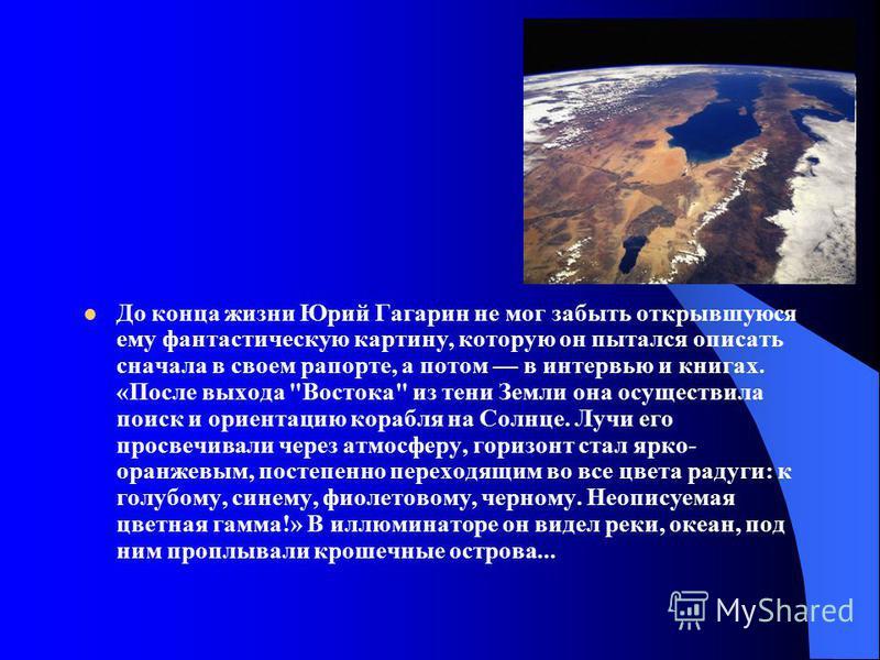 До конца жизни Юрий Гагарин не мог забыть открывшуюся ему фантастическую картину, которую он пытался описать сначала в своем рапорте, а потом в интервью и книгах. «После выхода