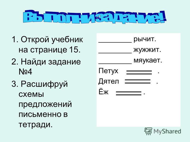 1. Открой учебник на странице 15. 2. Найди задание 4 3. Расшифруй схемы предложений письменно в тетради. ________ рычит. ________ жужжит. ________ мяукает. Петух. Дятел. Ёж.