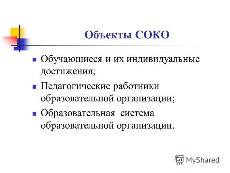 Объекты СОКО Обучающиеся и их индивидуальные достижения; Педагогические работники образовательной организации; Образовательная система образовательной организации.