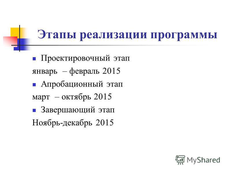 Этапы реализации программы Проектировочный этап январь – февраль 2015 Апробационный этап март – октябрь 2015 Завершающий этап Ноябрь-декабрь 2015