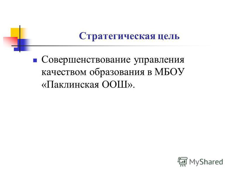 Стратегическая цель Совершенствование управления качеством образования в МБОУ «Паклинская ООШ».