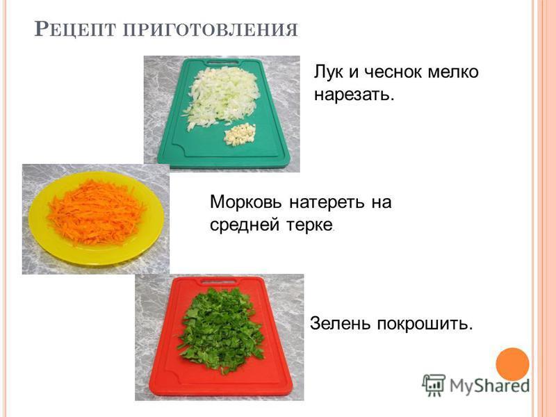 Р ЕЦЕПТ ПРИГОТОВЛЕНИЯ Лук и чеснок мелко нарезать. Морковь натереть на средней терке. Зелень покрошить.