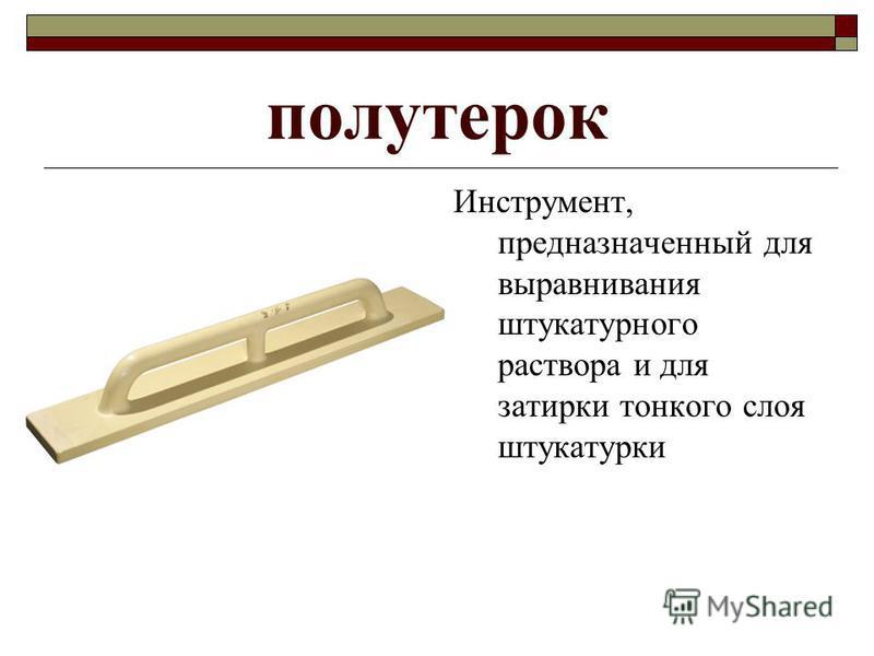 полутерок Инструмент, предназначенный для выравнивания штукатурного раствора и для затирки тонкого слоя штукатурки