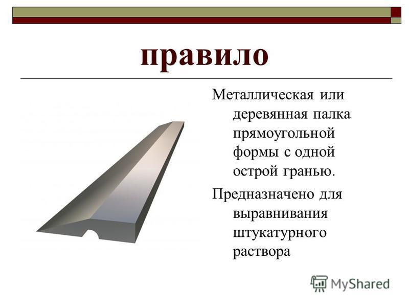 правило Металлическая или деревянная палка прямоугольной формы с одной острой гранью. Предназначено для выравнивания штукатурного раствора