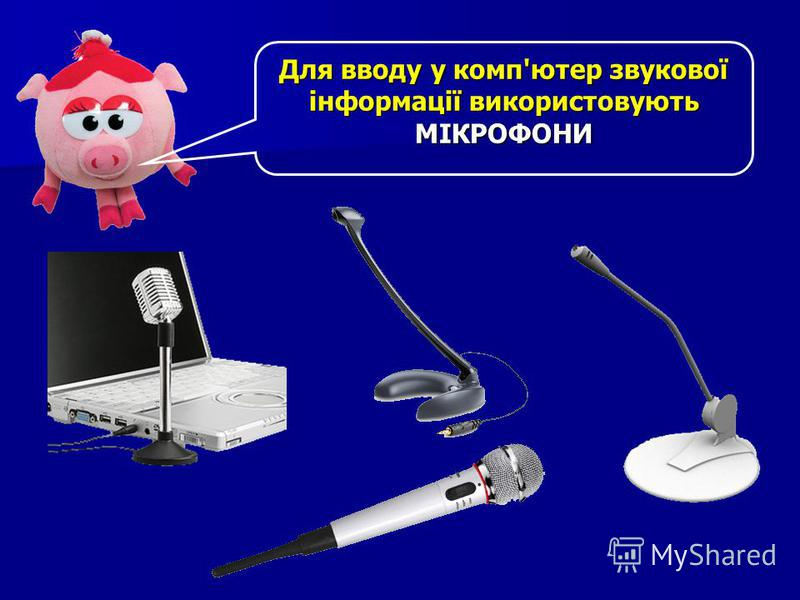 Для вводу у комп'ютер звукової інформації використовують МІКРОФОНИ