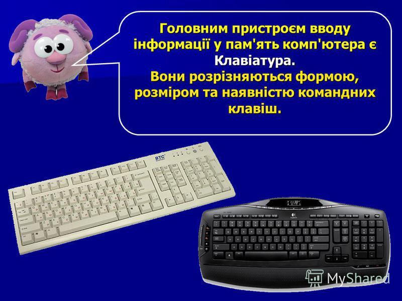 Головним пристроєм вводу інформації у пам'ять комп'ютера є Клавіатура. Вони розрізняються формою, розміром та наявністю командних клавіш.