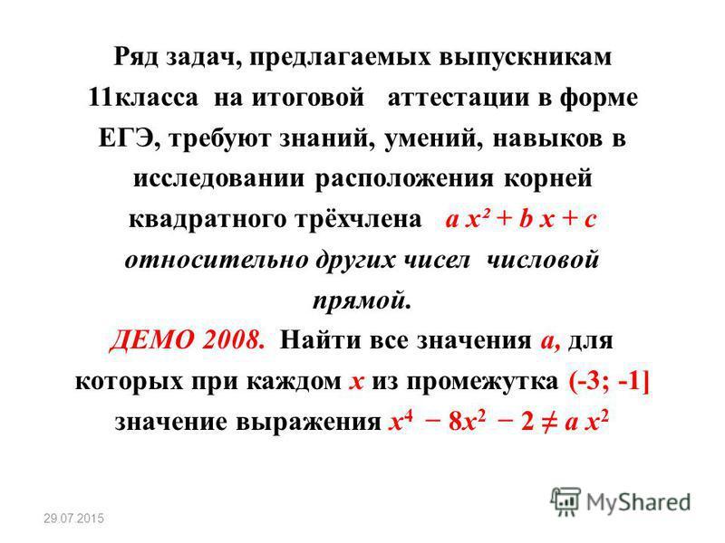 Ряд задач, предлагаемых выпускникам 11 класса на итоговой аттестации в форме ЕГЭ, требуют знаний, умений, навыков в исследовании расположения корней квадратного трёхчлена a x² + b x + c относительно других чисел числовой прямой. ДЕМО 2008. Найти все