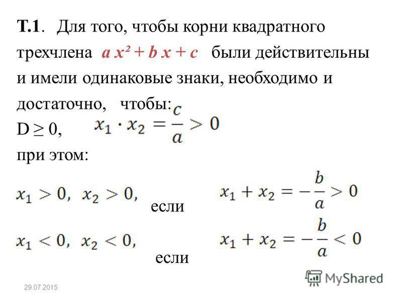 Т.1. Для того, чтобы корни квадратного трехчлена a x² + b x + c были действительны и имели одинаковые знаки, необходимо и достаточно, чтобы: D 0, при этом: если 29.07.2015