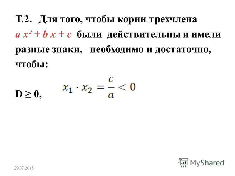 Т.2. Для того, чтобы корни трехчлена a x² + b x + c были действительны и имели разные знаки, необходимо и достаточно, чтобы: D 0, 29.07.2015