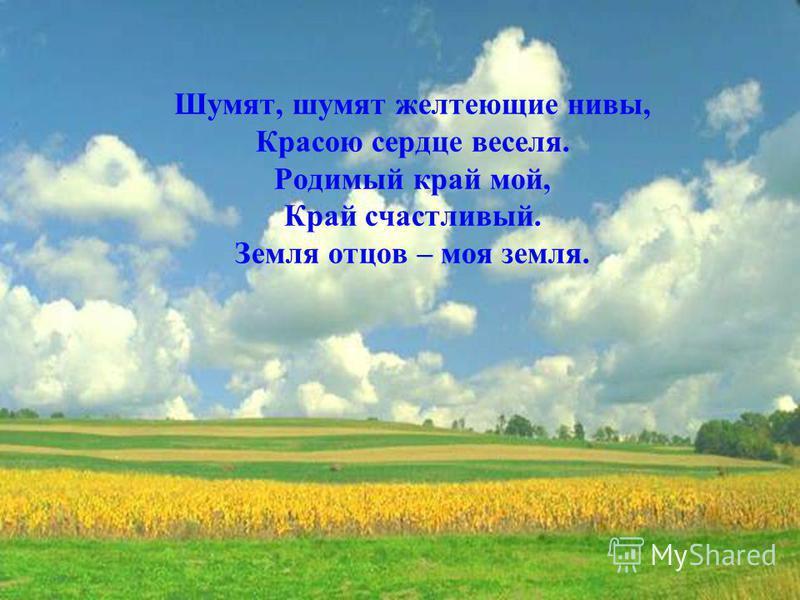 Шумят, шумят желтеющие нивы, Красою сердце веселя. Родимый край мой, Край счастливый. Земля отцов – моя земля.