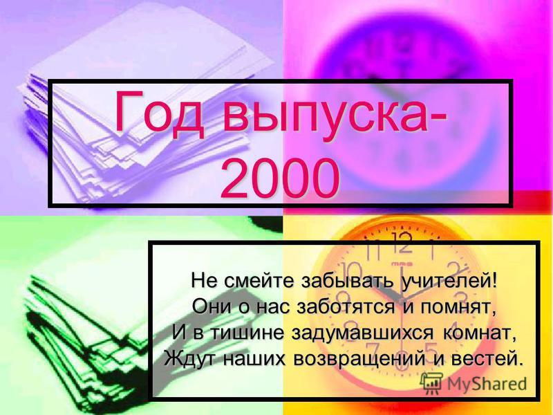 Год выпуска- 2000 Не смейте забывать учителей! Они о нас заботятся и помнят, И в тишине задумавшихся комнат, Ждут наших возвращений и вестей.
