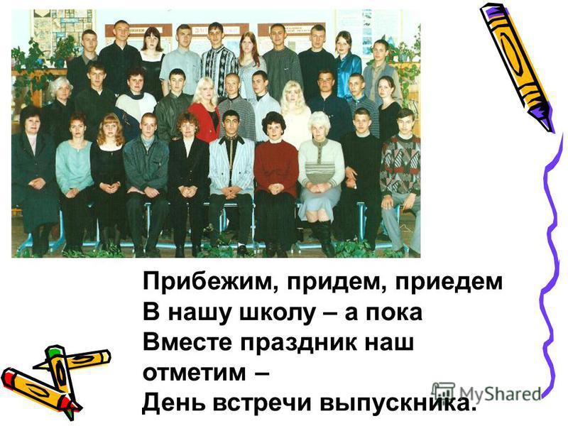 11Б класс Прибежим, придем, приедем В нашу школу – а пока Вместе праздник наш отметим – День встречи выпускника.