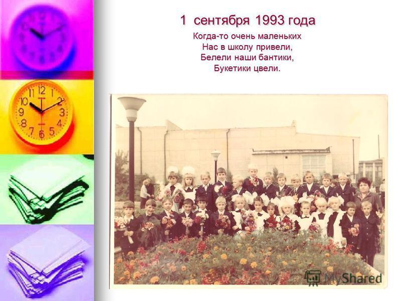 1 сентября 1993 года Когда-то очень маленьких Нас в школу привели, Белели наши бантики, Букетики цвели.